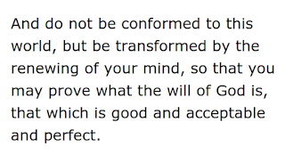 """And do not be conformed to this world, but be transformed by the renewing of your mind, so that you may prove what the will of God is, that which is good and acceptable and perfect."""