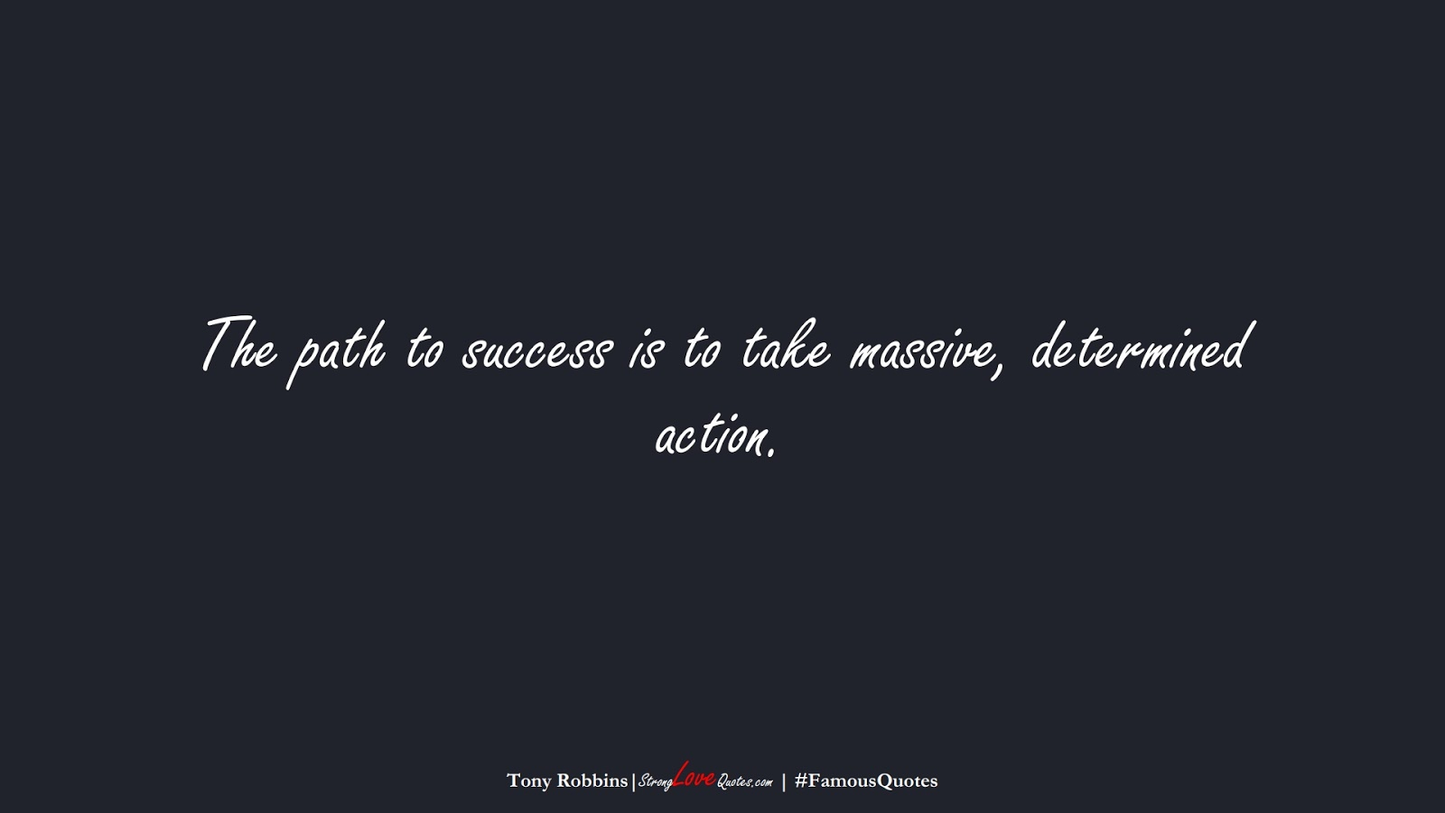 The path to success is to take massive, determined action. (Tony Robbins);  #FamousQuotes