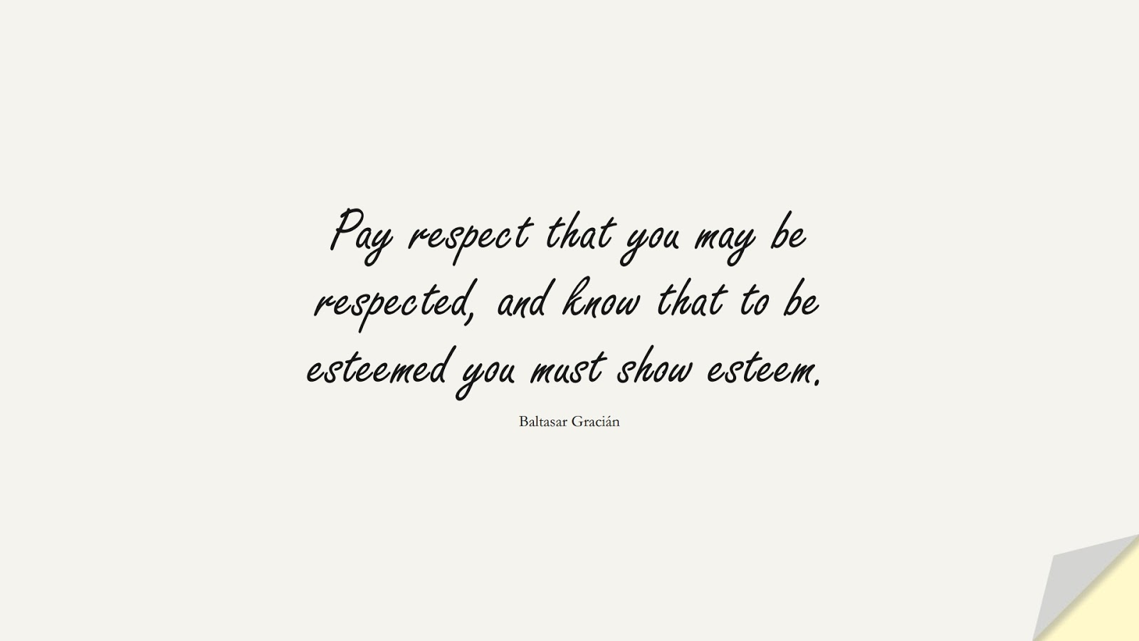 Pay respect that you may be respected, and know that to be esteemed you must show esteem. (Baltasar Gracián);  #SelfEsteemQuotes