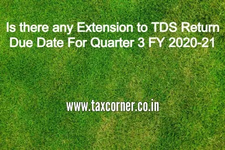 Is there any Extension to TDS Return Due Date For Quarter 3 FY 2020-21