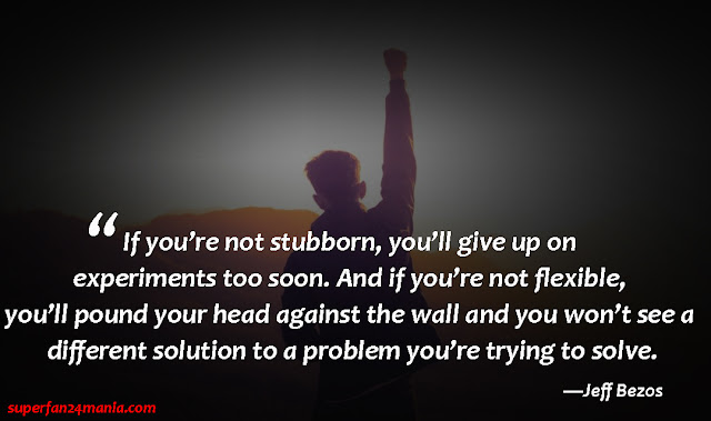 """""""If you're not stubborn, you'll give up on experiments too soon. And if you're not flexible, you'll pound your head against the wall and you won't see a different solution to a problem you're trying to solve."""""""