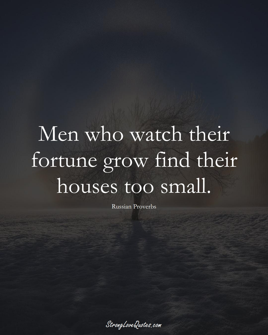 Men who watch their fortune grow find their houses too small. (Russian Sayings);  #AsianSayings