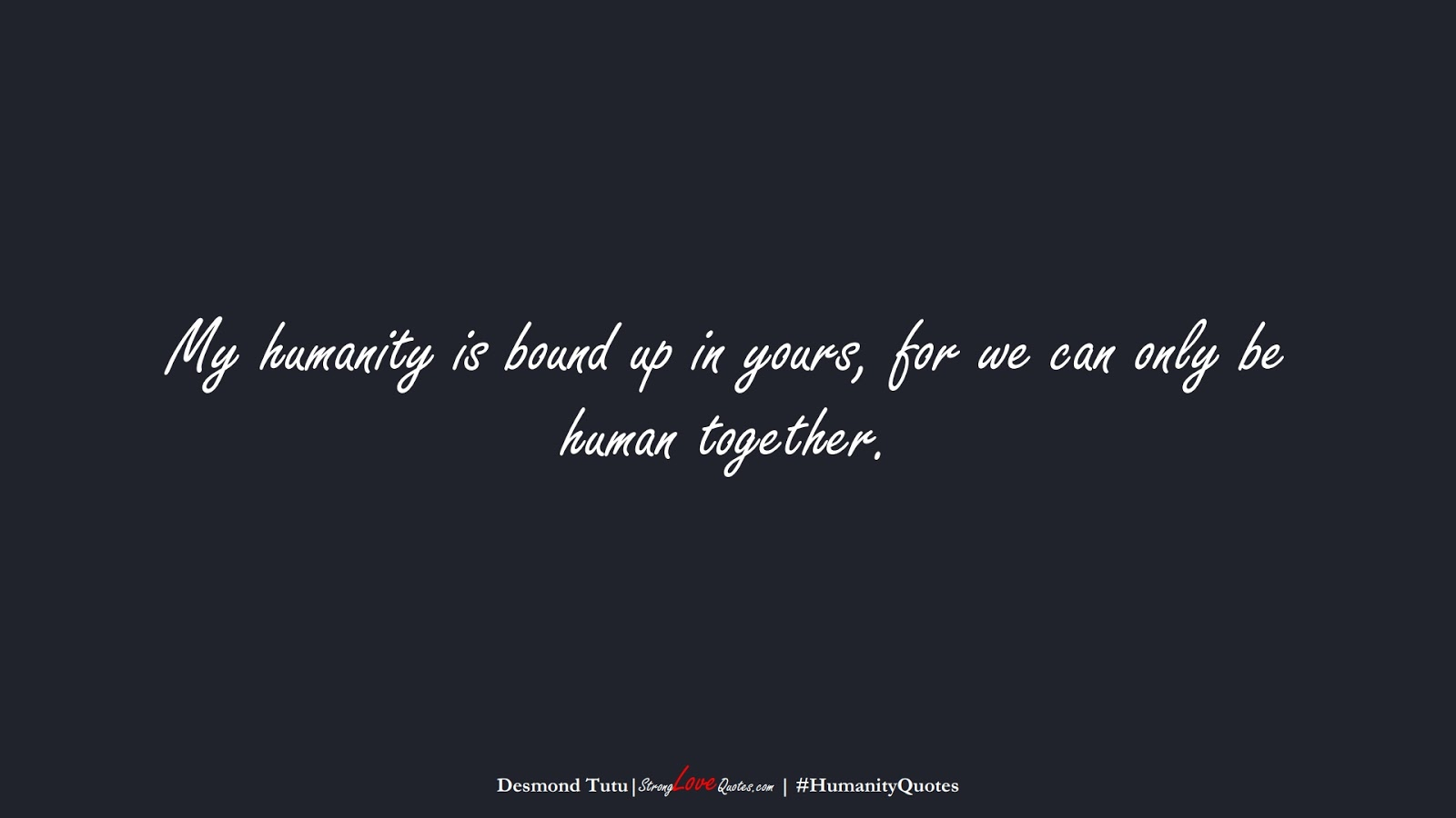 My humanity is bound up in yours, for we can only be human together. (Desmond Tutu);  #HumanityQuotes
