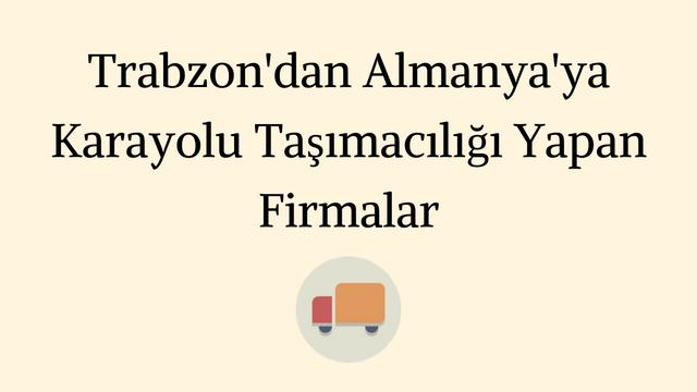 Trabzon Almanya arasında çalışan karayolu nakliye firmaları listesi.