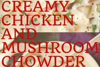 CREAMY CHICKEN AND MUSHROOM CHOWDER