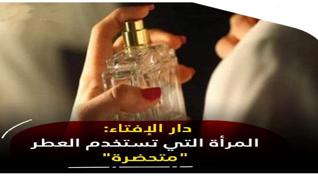 """""""التعطر للمرأة يعنى الظهور بسلوك حضارى ويدخل فى حيز النظافة """" مفتى الديار المصرية"""
