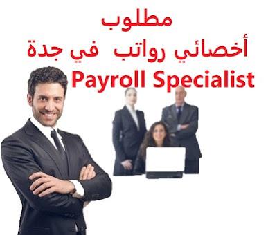 وظائف السعودية مطلوب أخصائي رواتب  في جدة Payroll Specialist