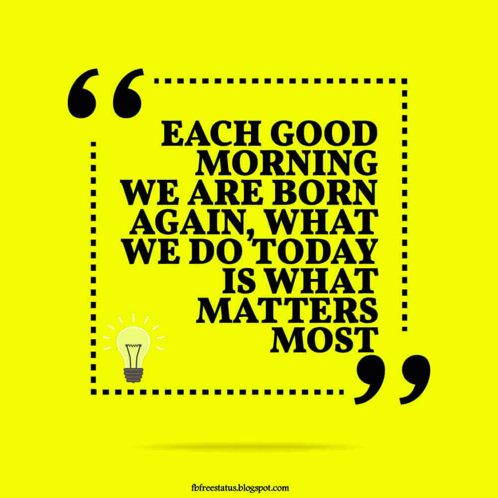Each good morning we are born again, what we do today is what matters most.