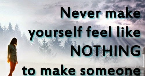 Never make yourself feel like NOTHING to make someone else ...