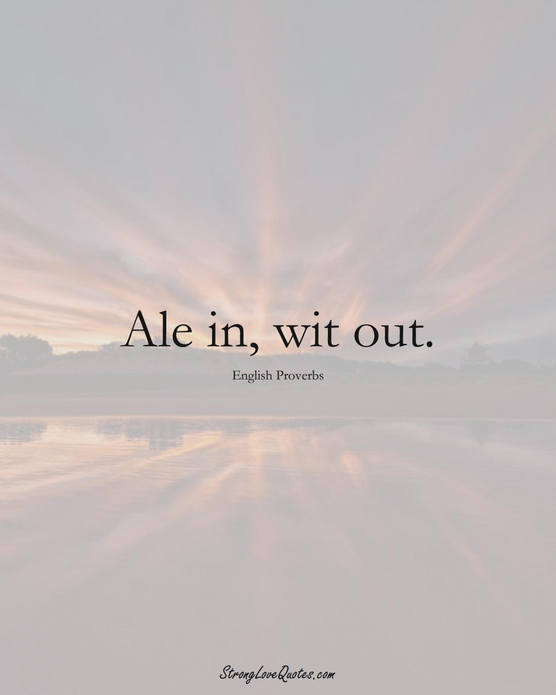 Ale in, wit out. (English Sayings);  #EuropeanSayings