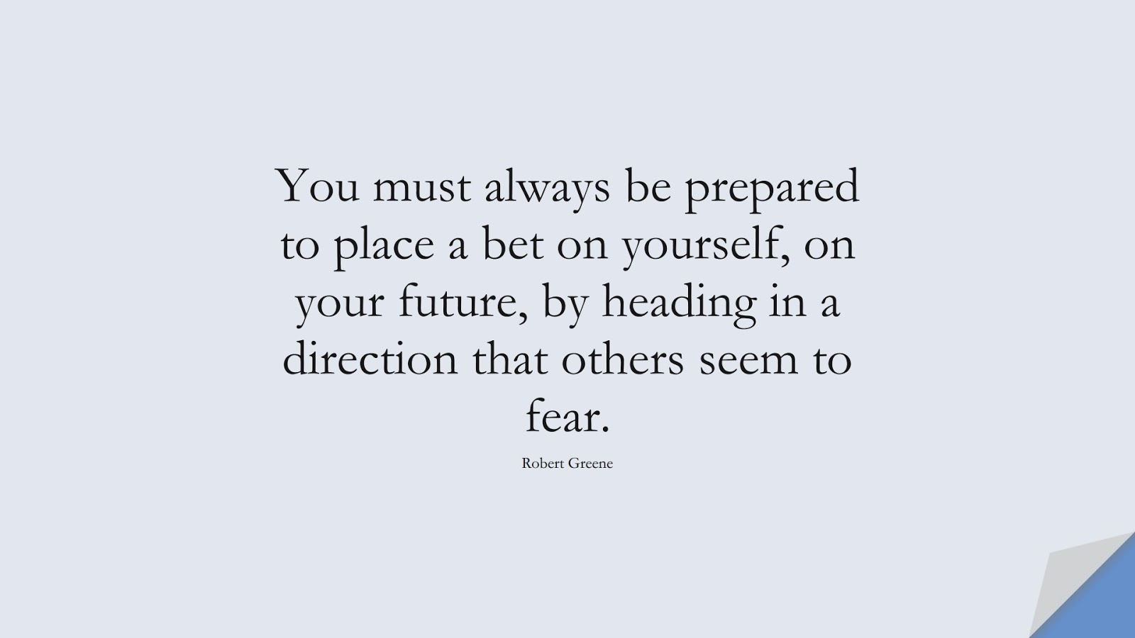 You must always be prepared to place a bet on yourself, on your future, by heading in a direction that others seem to fear. (Robert Greene);  #EncouragingQuotes