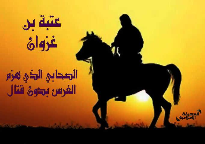 الصحابي الذي هزم الفرس بدون قتال : عتبة بن غزوان