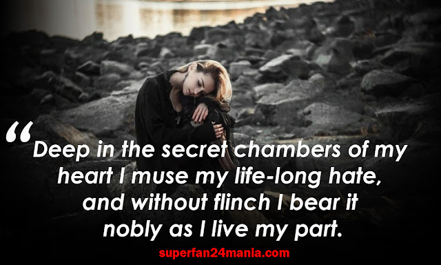 Deep in the secret chambers of my heart I muse my life-long hate, and without flinch I bear it nobly as I live my part.
