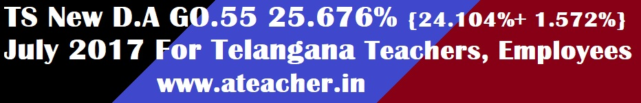 TS New D.A GO.55 25.676% {24.104%+ 1.572%} July 2017 For  Telangana Teachers,Employees