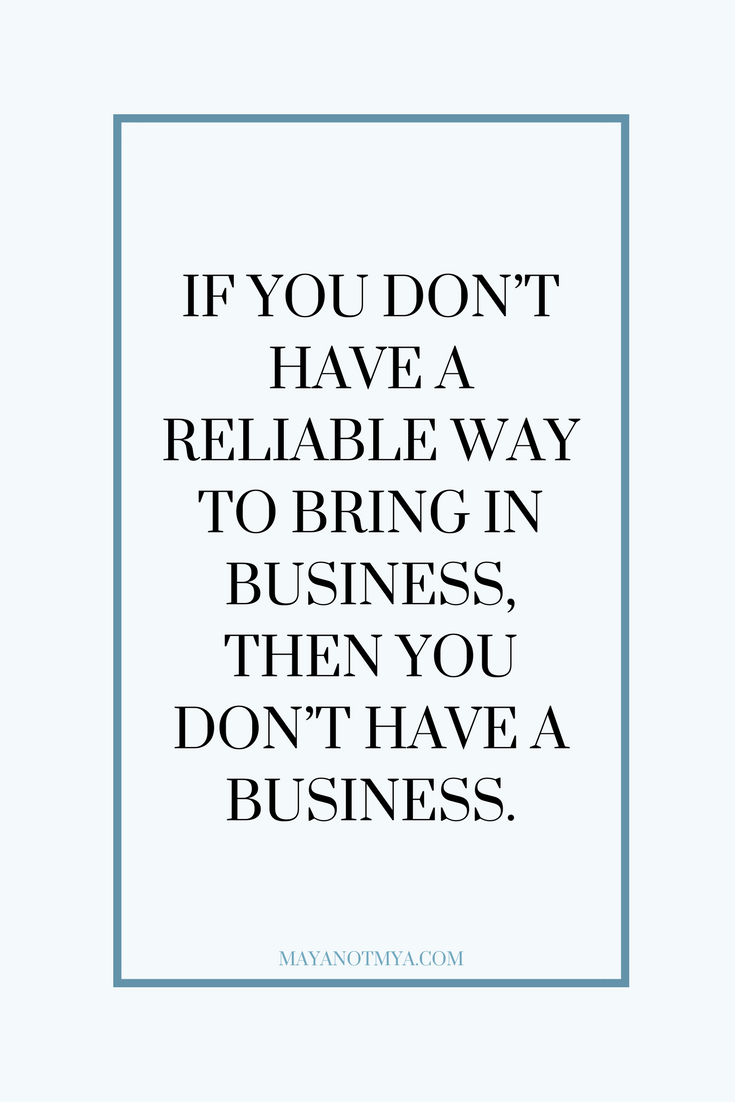 IF YOU DON'T HAVE A RELIABLE WAY TO BRING IN BUSINESS, THEN YOU DON'T HAVE A BUSINESS.
