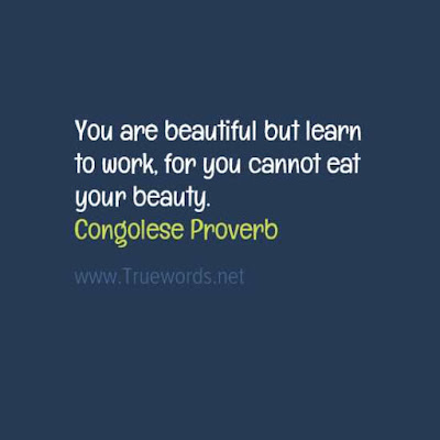 You are beautiful; but learn to work, for you cannot eat your beauty