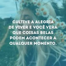 Cultive a alegria de viver e você verá que coisas belas podem acontecer a qualquer momento, memes, humor, alegria, momentos, amor, engraçado, coisas engraçada, frases de alegria