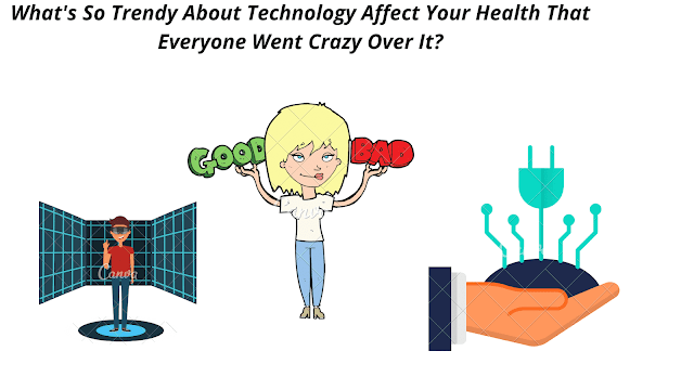 What's So Trendy About Technology Affect Your Health That Everyone Went Crazy Over It