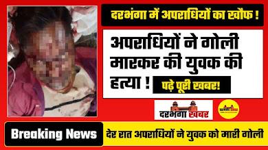 दरभंगा में देर रात अपराधियों ने युवक को मारी गोली ! युवक की हुई मौत | Darbhanga News | Darbhanga  Khabar
