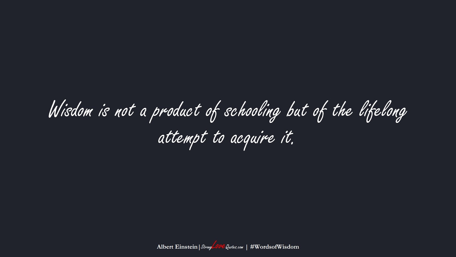Wisdom is not a product of schooling but of the lifelong attempt to acquire it. (Albert Einstein);  #WordsofWisdom