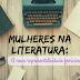Mulheres na Literatura: a nova representatividade feminina #ConversandoComAmi