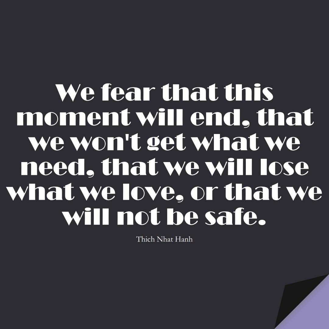 We fear that this moment will end, that we won't get what we need, that we will lose what we love, or that we will not be safe. (Thich Nhat Hanh);  #FearQuotes