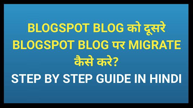 Blogspot Blog को दूसरे Blogspot Blog पर migrate कैसे करे? स्टेप बाय स्टेप जानकारी