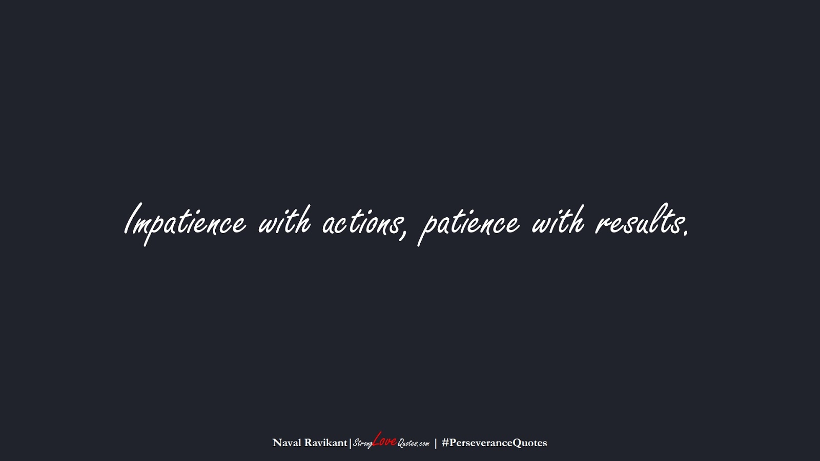 Impatience with actions, patience with results. (Naval Ravikant);  #PerseveranceQuotes