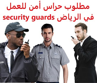 Security guards are required to work in Riyadh  To work for Zahran company in Riyadh  Experience: Have experience of at least one year of work in the field He prefers to have security and safety experience, and to have a course in occupational safety He has the ability to work under pressure  Salary: to be determined after the interview