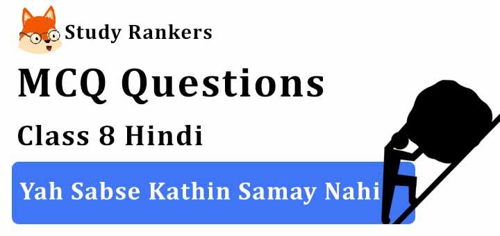 MCQ Questions for Class 8 Hindi: Ch 8 यह सबसे कठिन समय नहीं Vasant