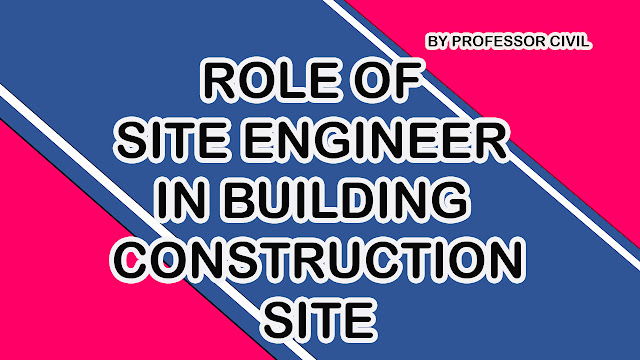 WHAT ARE THE ROLE OF A SITE ENGINEER IN BUILDINGS CONSTRUCTION SITE