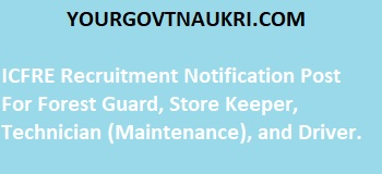 ICFRE Recruitment Notification Post For Forest Guard, Store Keeper, Technician (Maintenance), and Driver.