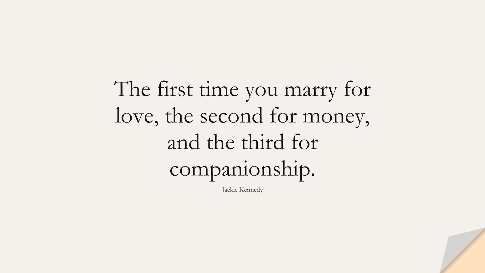 The first time you marry for love, the second for money, and the third for companionship. (Jackie Kennedy);  #MoneyQuotes