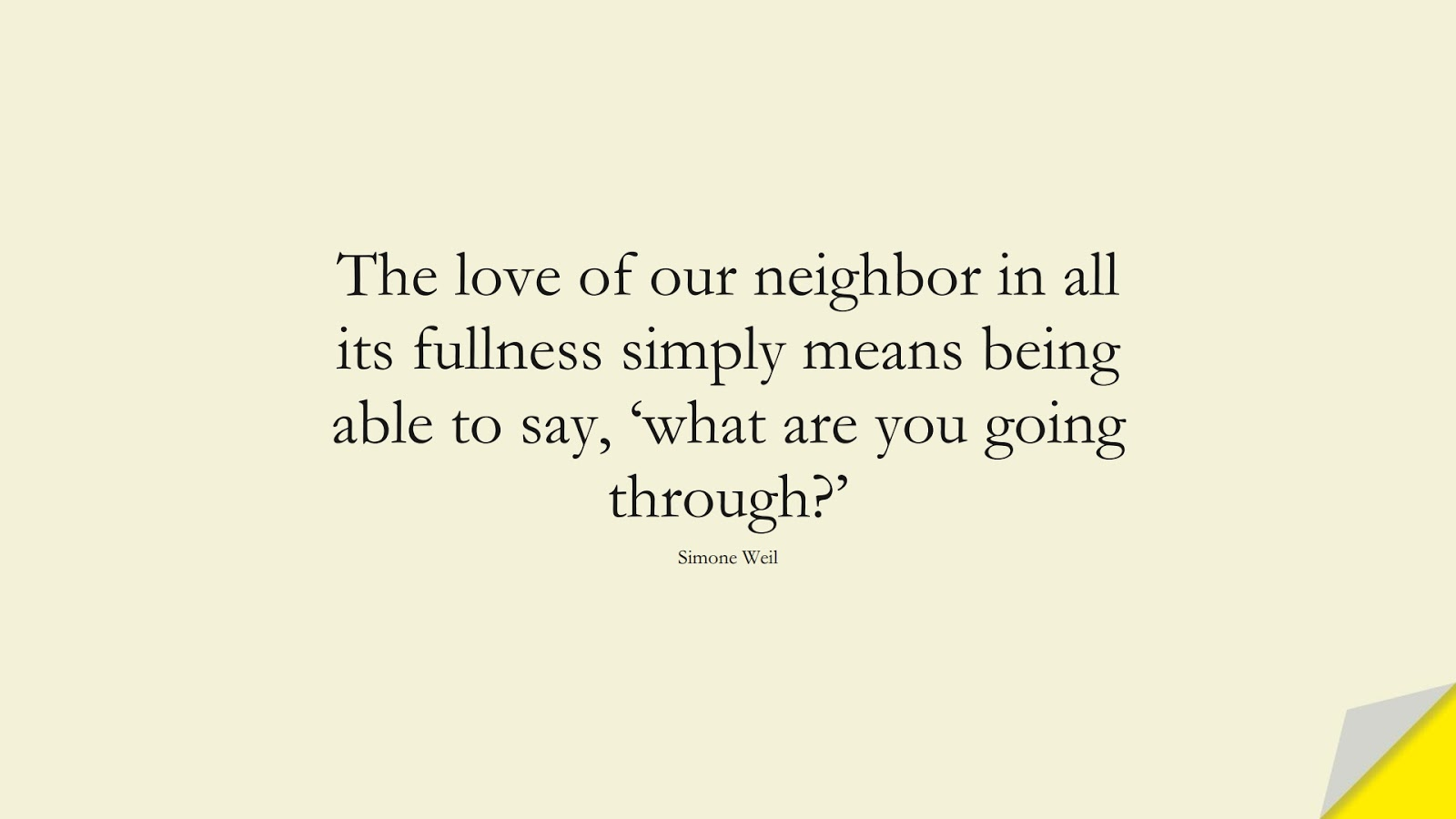 The love of our neighbor in all its fullness simply means being able to say, 'what are you going through?' (Simone Weil);  #FriendshipQuotes