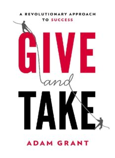 Give and Take WHY HELPING OTHERS DRIVES OUR SUCCESS By Adanm Grant