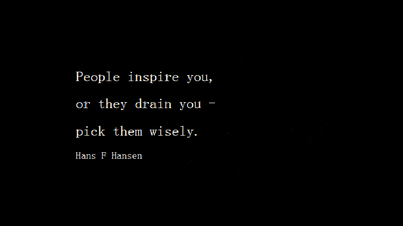People inspire you or they drain you, pick them wisely.