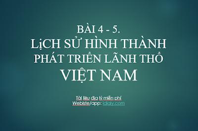 BÀI 4 - 5.  LịCH SỬ HÌNH THÀNH VÀ PHÁT TRIỂN LÃNH THỔ VIỆT NAM