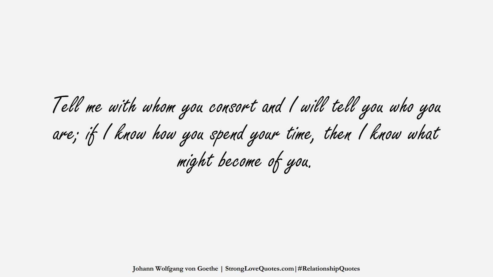 Tell me with whom you consort and I will tell you who you are; if I know how you spend your time, then I know what might become of you. (Johann Wolfgang von Goethe);  #RelationshipQuotes
