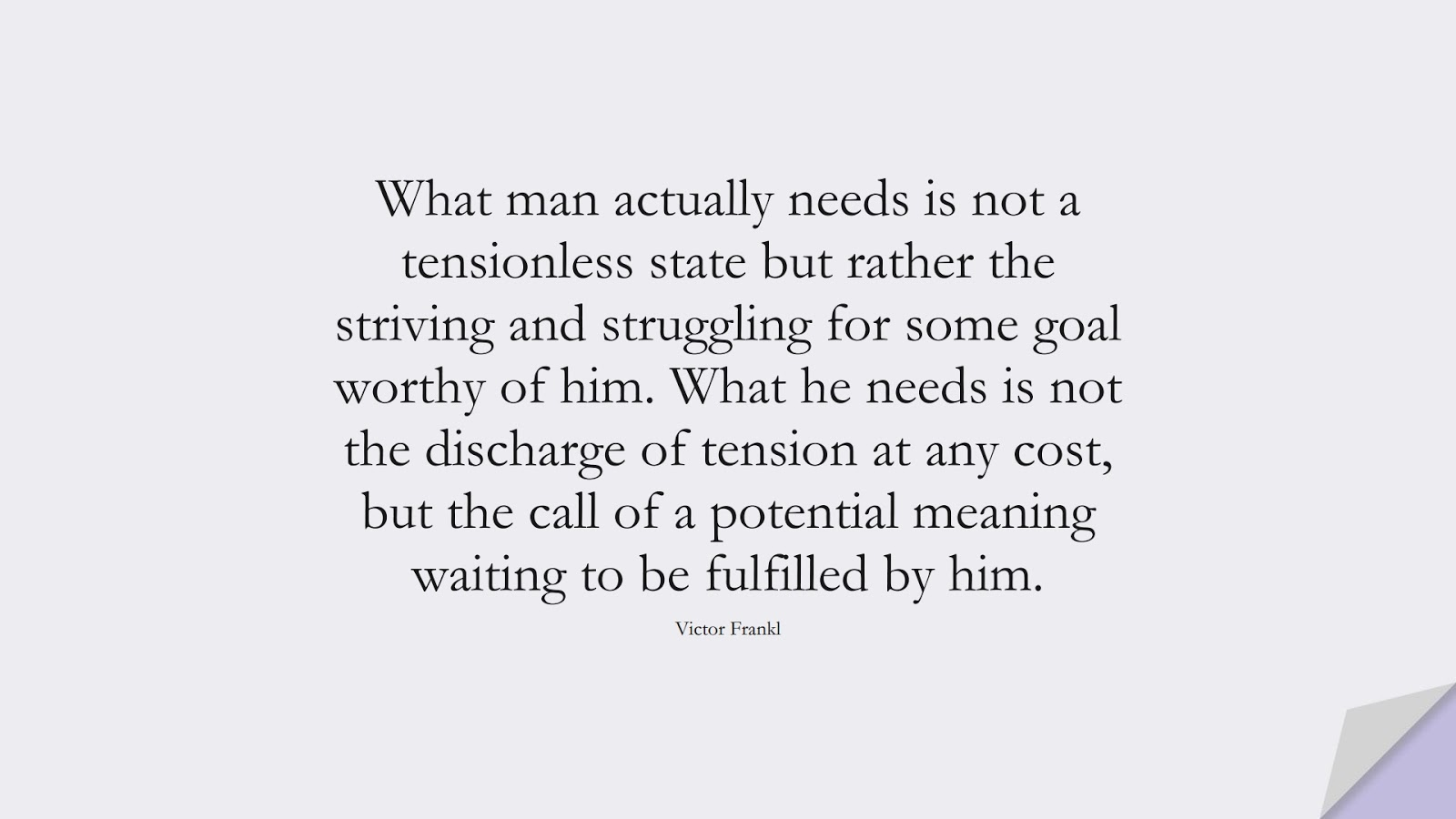 What man actually needs is not a tensionless state but rather the striving and struggling for some goal worthy of him. What he needs is not the discharge of tension at any cost, but the call of a potential meaning waiting to be fulfilled by him. (Victor Frankl);  #ChangeQuotes
