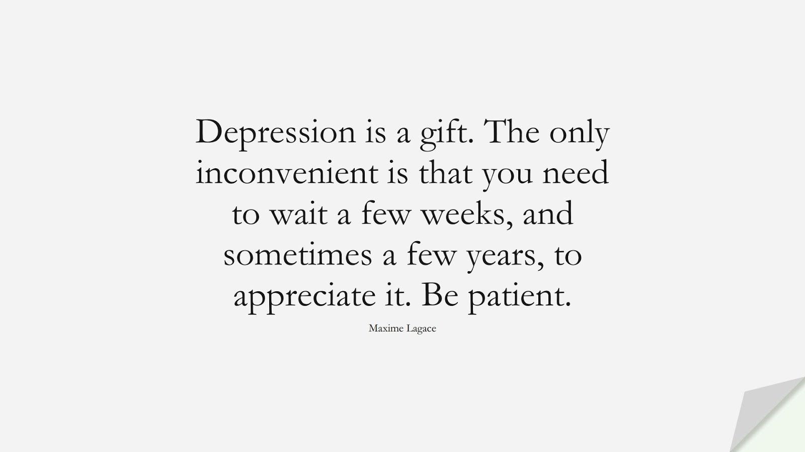 Depression is a gift. The only inconvenient is that you need to wait a few weeks, and sometimes a few years, to appreciate it. Be patient. (Maxime Lagace);  #DepressionQuotes