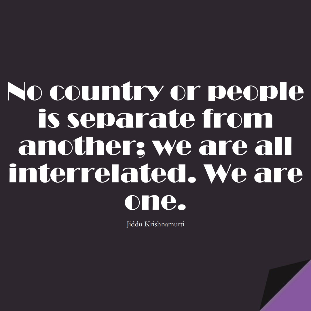 No country or people is separate from another; we are all interrelated. We are one. (Jiddu Krishnamurti);  #BestQuotes