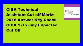 CIBA Technical Assistant Cut off Marks 2016 Answer Key Check CIBA 17th July Expected Cut Off