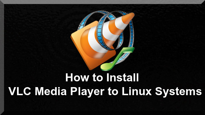 How to Install VLC Media Player to Linux Systems