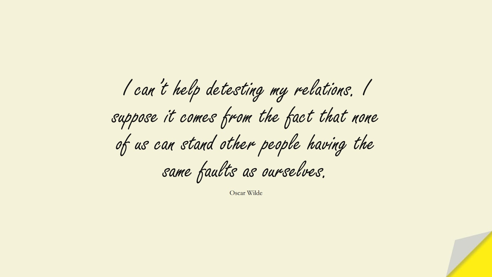 I can't help detesting my relations. I suppose it comes from the fact that none of us can stand other people having the same faults as ourselves. (Oscar Wilde);  #RelationshipQuotes