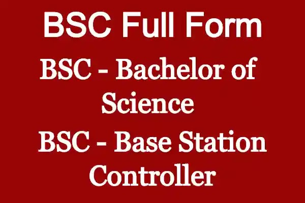 BSC full form - Bachelor of Science And Base Station Controller