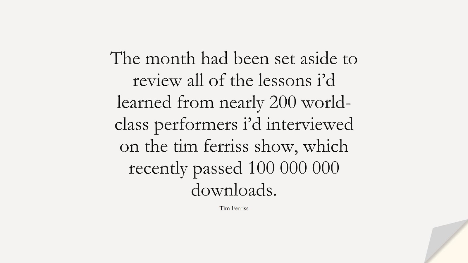 The month had been set aside to review all of the lessons i'd learned from nearly 200 world-class performers i'd interviewed on the tim ferriss show, which recently passed 100 000 000 downloads. (Tim Ferriss);  #TimFerrissQuotes