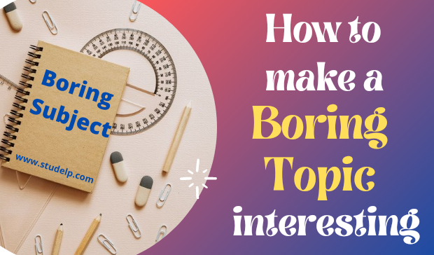 7 Practical Tips to make a boring Topic Interesting