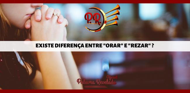 """EXISTE DIFERENÇA ENTRE """"ORAR"""" E """"REZAR"""" ?"""