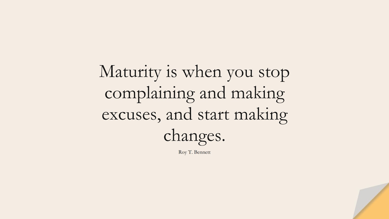Maturity is when you stop complaining and making excuses, and start making changes. (Roy T. Bennett);  #ChangeQuotes