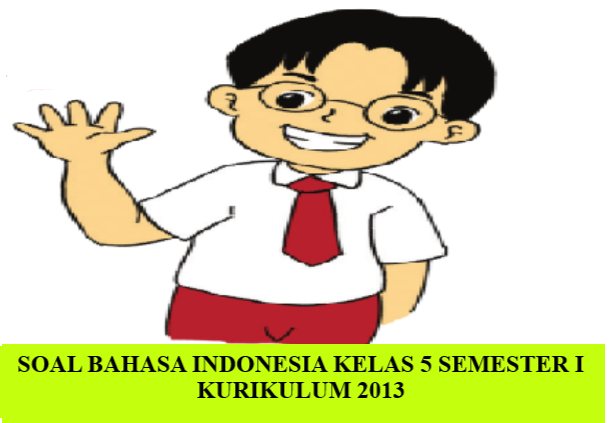 Soal  Bahasa Indonesia Kelas 5 SD  Semester I dan Kunci Jawaban Beserta Pedoman Pensekoran Kurikulum 2013